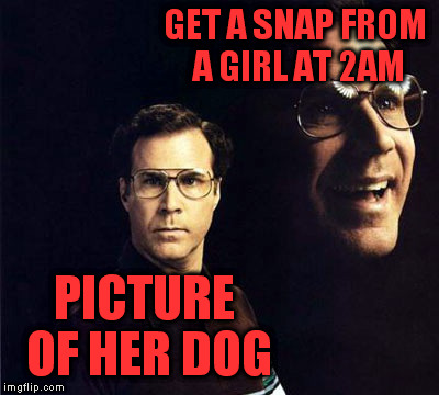 This better be good. |  GET A SNAP FROM A GIRL AT 2AM; PICTURE OF HER DOG | image tagged in memes,will ferrell | made w/ Imgflip meme maker