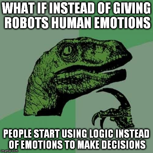 Philosoraptor Meme | WHAT IF INSTEAD OF GIVING ROBOTS HUMAN EMOTIONS PEOPLE START USING LOGIC INSTEAD OF EMOTIONS TO MAKE DECISIONS | image tagged in memes,philosoraptor | made w/ Imgflip meme maker