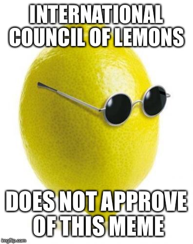 INTERNATIONAL COUNCIL OF LEMONS DOES NOT APPROVE OF THIS MEME | made w/ Imgflip meme maker