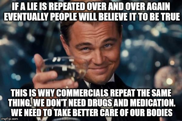 Leonardo Dicaprio Cheers Meme | IF A LIE IS REPEATED OVER AND OVER AGAIN EVENTUALLY PEOPLE WILL BELIEVE IT TO BE TRUE THIS IS WHY COMMERCIALS REPEAT THE SAME THING. WE DON' | image tagged in memes,leonardo dicaprio cheers | made w/ Imgflip meme maker