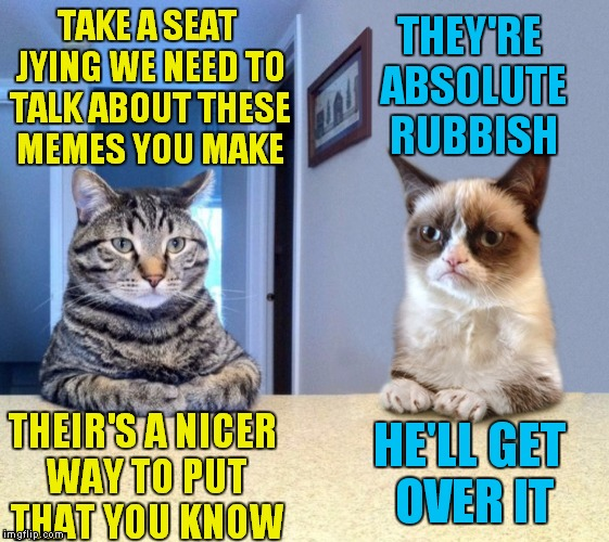 Dang it! Looks like I'm in trouble again!  | TAKE A SEAT JYING WE NEED TO TALK ABOUT THESE MEMES YOU MAKE THEY'RE ABSOLUTE RUBBISH THEIR'S A NICER WAY TO PUT THAT YOU KNOW HE'LL GET OVE | image tagged in jying,crappy memes,take a seat cat,grumpy cat,review | made w/ Imgflip meme maker