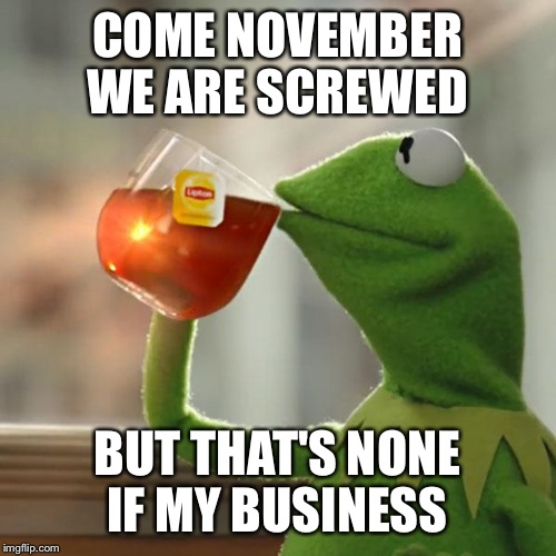 But Thats None Of My Business Meme | COME NOVEMBER WE ARE SCREWED BUT THAT'S NONE IF MY BUSINESS | image tagged in memes,but thats none of my business,kermit the frog | made w/ Imgflip meme maker