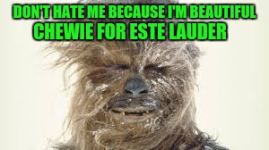 Chewbacca. Model. Mercenary. | DON'T HATE ME BECAUSE I'M BEAUTIFUL CHEWIE FOR ESTE LAUDER | image tagged in chewie | made w/ Imgflip meme maker