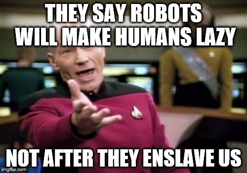 Picard Wtf Meme | THEY SAY ROBOTS WILL MAKE HUMANS LAZY NOT AFTER THEY ENSLAVE US | image tagged in memes,picard wtf | made w/ Imgflip meme maker