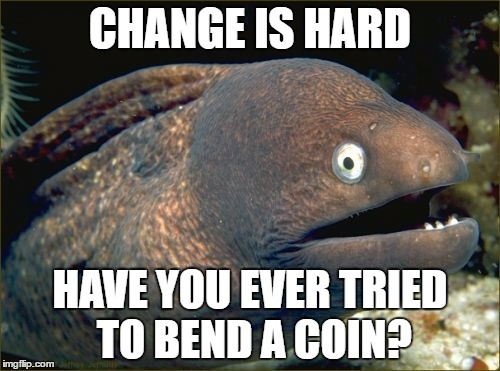 Bad Joke Eel Meme | CHANGE IS HARD HAVE YOU EVER TRIED TO BEND A COIN? | image tagged in memes,bad joke eel | made w/ Imgflip meme maker