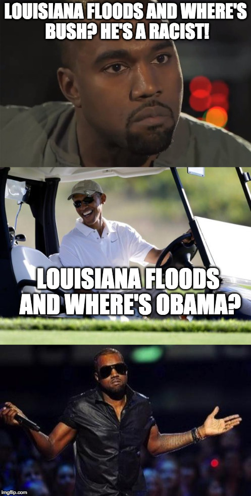Sigh.... | LOUISIANA FLOODS AND WHERE'S BUSH? HE'S A RACIST! LOUISIANA FLOODS AND WHERE'S OBAMA? | image tagged in louisiana,flood,bush,obama,kanye west,racist | made w/ Imgflip meme maker