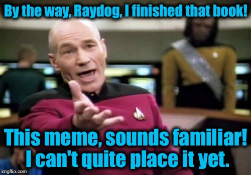 Picard Wtf Meme | By the way, Raydog, I finished that book! This meme, sounds familiar! I can't quite place it yet. | image tagged in memes,picard wtf | made w/ Imgflip meme maker