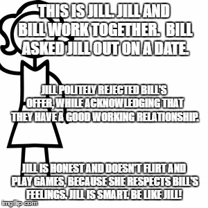 Be like jill  | THIS IS JILL. JILL AND BILL WORK TOGETHER.  BILL ASKED JILL OUT ON A DATE. JILL IS HONEST AND DOESN'T FLIRT AND PLAY GAMES, BECAUSE SHE RESP | image tagged in be like jill | made w/ Imgflip meme maker