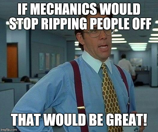 That Would Be Great Meme | IF MECHANICS WOULD STOP RIPPING PEOPLE OFF THAT WOULD BE GREAT! | image tagged in memes,that would be great | made w/ Imgflip meme maker