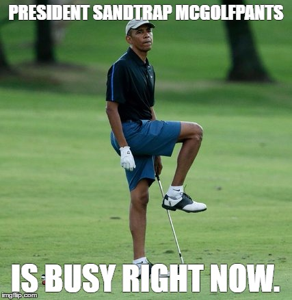 President Sandtrap McGolfPants | PRESIDENT SANDTRAP MCGOLFPANTS IS BUSY RIGHT NOW. | image tagged in president obama,golf,louisiana disaster | made w/ Imgflip meme maker