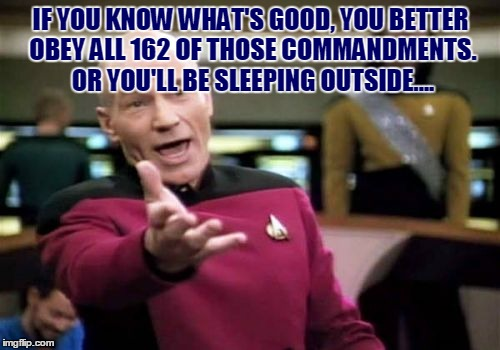 Picard Wtf Meme | IF YOU KNOW WHAT'S GOOD, YOU BETTER OBEY ALL 162 OF THOSE COMMANDMENTS. OR YOU'LL BE SLEEPING OUTSIDE.... | image tagged in memes,picard wtf | made w/ Imgflip meme maker