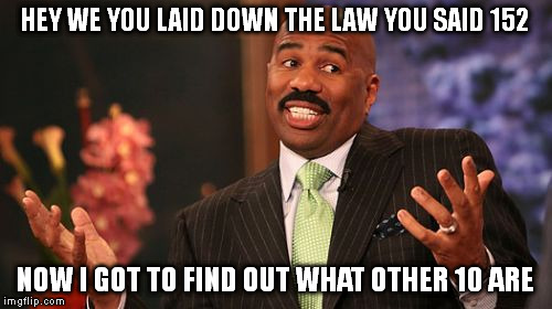 Steve Harvey Meme | HEY WE YOU LAID DOWN THE LAW YOU SAID 152 NOW I GOT TO FIND OUT WHAT OTHER 10 ARE | image tagged in memes,steve harvey | made w/ Imgflip meme maker