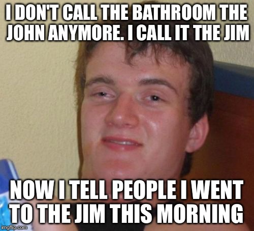 Sounds better that way | I DON'T CALL THE BATHROOM THE JOHN ANYMORE. I CALL IT THE JIM NOW I TELL PEOPLE I WENT TO THE JIM THIS MORNING | image tagged in memes,10 guy | made w/ Imgflip meme maker