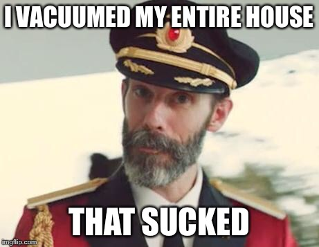 Cleaning sucks! | I VACUUMED MY ENTIRE HOUSE THAT SUCKED | image tagged in captain obvious,cleaning,vacuum cleaner,clean up,spring cleaning | made w/ Imgflip meme maker