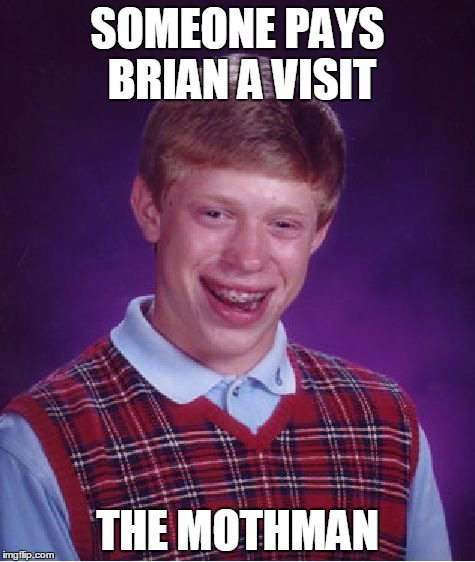 BOOM! | SOMEONE PAYS BRIAN A VISIT THE MOTHMAN | image tagged in memes,bad luck brian,mothman,visit,disaster,funny | made w/ Imgflip meme maker