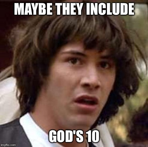 Conspiracy Keanu Meme | MAYBE THEY INCLUDE GOD'S 10 | image tagged in memes,conspiracy keanu | made w/ Imgflip meme maker