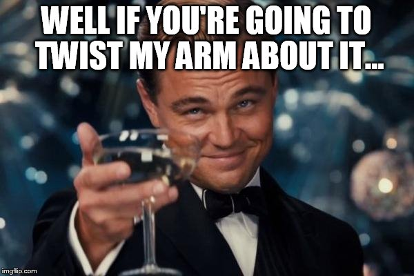 Leonardo Dicaprio Cheers Meme | WELL IF YOU'RE GOING TO TWIST MY ARM ABOUT IT... | image tagged in memes,leonardo dicaprio cheers | made w/ Imgflip meme maker