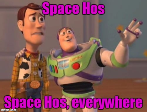 X, X Everywhere Meme | Space Hos Space Hos, everywhere | image tagged in memes,x x everywhere | made w/ Imgflip meme maker