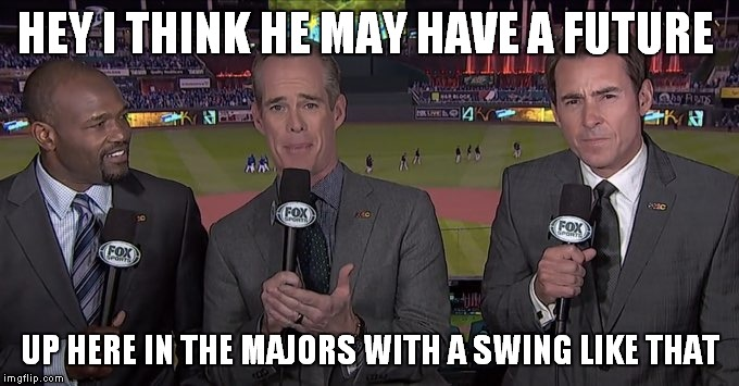 HEY I THINK HE MAY HAVE A FUTURE UP HERE IN THE MAJORS WITH A SWING LIKE THAT | made w/ Imgflip meme maker