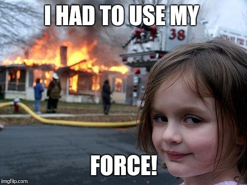 Disaster Girl Meme | I HAD TO USE MY FORCE! | image tagged in memes,disaster girl | made w/ Imgflip meme maker