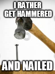 I RATHER GET HAMMERED AND NAILED | made w/ Imgflip meme maker