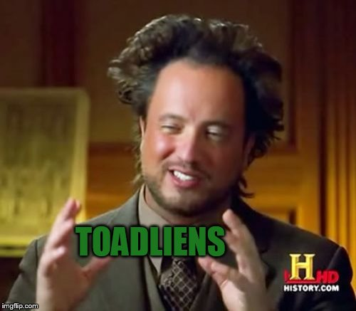 Ancient Aliens Meme | TOADLIENS | image tagged in memes,ancient aliens | made w/ Imgflip meme maker