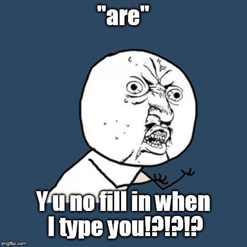 "Y U No Meme | ""are"" Y u no fill in when I type you!?!?!? 