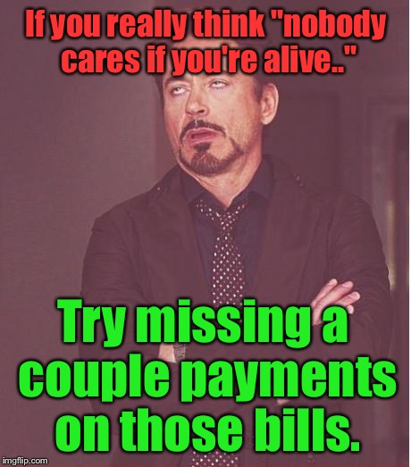 "Face You Make Robert Downey Jr Meme | If you really think ""nobody cares if you're alive.."" Try missing a couple payments on those bills. 