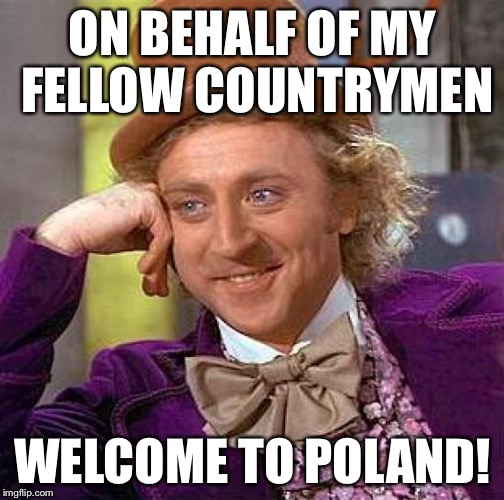 Creepy Condescending Wonka Meme | ON BEHALF OF MY FELLOW COUNTRYMEN WELCOME TO POLAND! | image tagged in memes,creepy condescending wonka | made w/ Imgflip meme maker