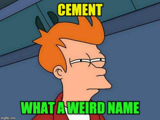 Futurama Fry Meme | CEMENT WHAT A WEIRD NAME | image tagged in memes,futurama fry | made w/ Imgflip meme maker