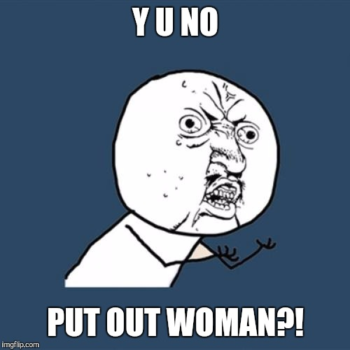 Y U No Meme | Y U NO PUT OUT WOMAN?! | image tagged in memes,y u no | made w/ Imgflip meme maker
