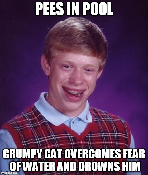 Bad Luck Brian Meme | PEES IN POOL GRUMPY CAT OVERCOMES FEAR OF WATER AND DROWNS HIM | image tagged in memes,bad luck brian | made w/ Imgflip meme maker