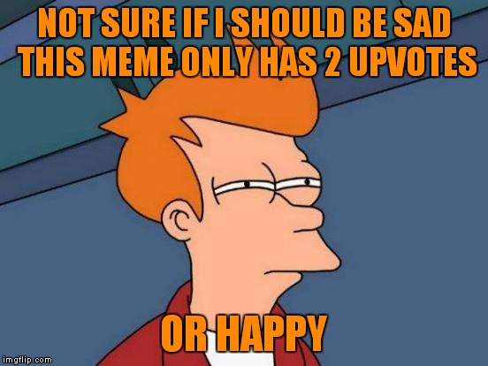 Futurama Fry Meme | NOT SURE IF I SHOULD BE SAD THIS MEME ONLY HAS 2 UPVOTES OR HAPPY | image tagged in memes,futurama fry | made w/ Imgflip meme maker