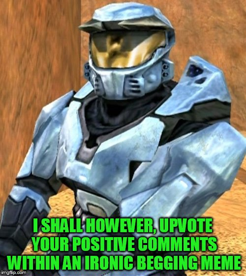 I SHALL HOWEVER, UPVOTE YOUR POSITIVE COMMENTS WITHIN AN IRONIC BEGGING MEME | image tagged in church rvb season 1 | made w/ Imgflip meme maker