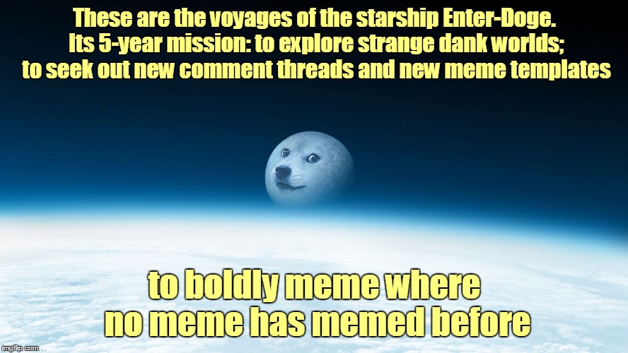 Cue Music  :) | These are the voyages of the starship Enter-Doge. Its 5-year mission: to explore strange dank worlds; to seek out new comment threads and ne | image tagged in doge moon,memes,captain kirk,star trek,doge,parody | made w/ Imgflip meme maker