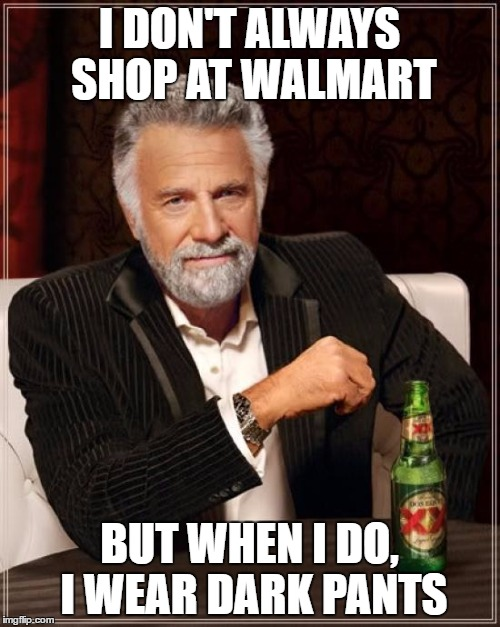 The Most Interesting Man In The World Meme | I DON'T ALWAYS SHOP AT WALMART BUT WHEN I DO, I WEAR DARK PANTS | image tagged in memes,the most interesting man in the world | made w/ Imgflip meme maker