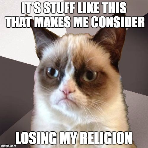 Musically Malicious Grumpy Cat | IT'S STUFF LIKE THIS THAT MAKES ME CONSIDER LOSING MY RELIGION | image tagged in musically malicious grumpy cat | made w/ Imgflip meme maker