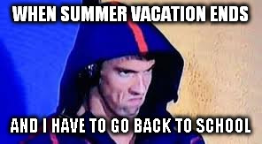 Michael Phelps Rage Face | WHEN SUMMER VACATION ENDS AND I HAVE TO GO BACK TO SCHOOL | image tagged in michael phelps rage face | made w/ Imgflip meme maker