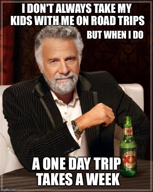 The Most Interesting Man In The World Meme | I DON'T ALWAYS TAKE MY KIDS WITH ME ON ROAD TRIPS A ONE DAY TRIP TAKES A WEEK BUT WHEN I DO | image tagged in memes,the most interesting man in the world | made w/ Imgflip meme maker