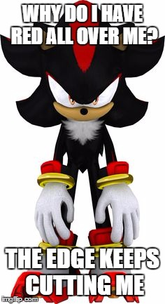 Don't Do Edge Kids. |  WHY DO I HAVE RED ALL OVER ME? THE EDGE KEEPS CUTTING ME | image tagged in memes,shadow the hedgehog,sonic the hedgehog,edge | made w/ Imgflip meme maker