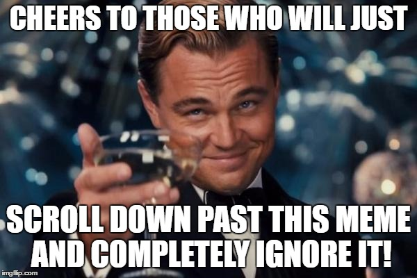 Leonardo Dicaprio Cheers Meme | CHEERS TO THOSE WHO WILL JUST SCROLL DOWN PAST THIS MEME AND COMPLETELY IGNORE IT! | image tagged in memes,leonardo dicaprio cheers,ignore | made w/ Imgflip meme maker
