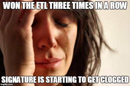 First World Problems Meme |  WON THE ETL THREE TIMES IN A ROW; SIGNATURE IS STARTING TO GET CLOGGED | image tagged in memes,first world problems | made w/ Imgflip meme maker