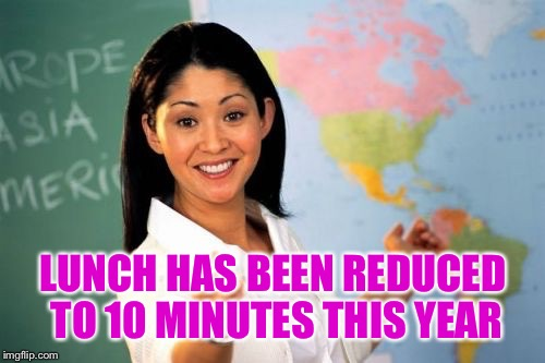 LUNCH HAS BEEN REDUCED TO 10 MINUTES THIS YEAR | made w/ Imgflip meme maker