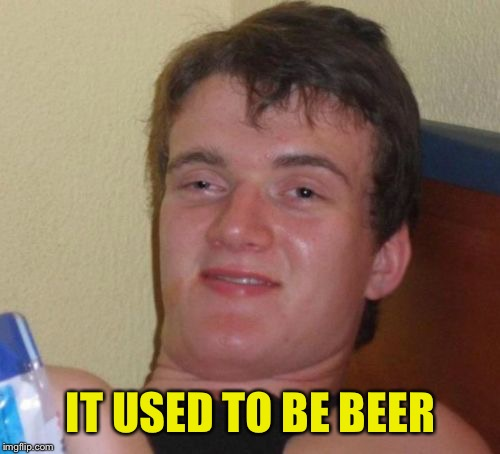 10 Guy Meme | IT USED TO BE BEER | image tagged in memes,10 guy | made w/ Imgflip meme maker