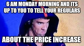 Michael Phelps Rage Face | 6 AM MONDAY MORNING AND ITS UP TO YOU TO TELL YOUR REGULARS ABOUT THE PRICE INCREASE | image tagged in michael phelps rage face | made w/ Imgflip meme maker