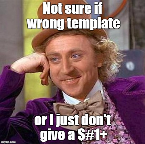 Creepy Condescending Wonka Meme | Not sure if wrong template or I just don't give a $#1+ | image tagged in memes,creepy condescending wonka | made w/ Imgflip meme maker