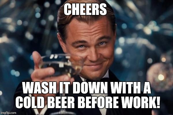 Leonardo Dicaprio Cheers Meme | CHEERS WASH IT DOWN WITH A COLD BEER BEFORE WORK! | image tagged in memes,leonardo dicaprio cheers | made w/ Imgflip meme maker