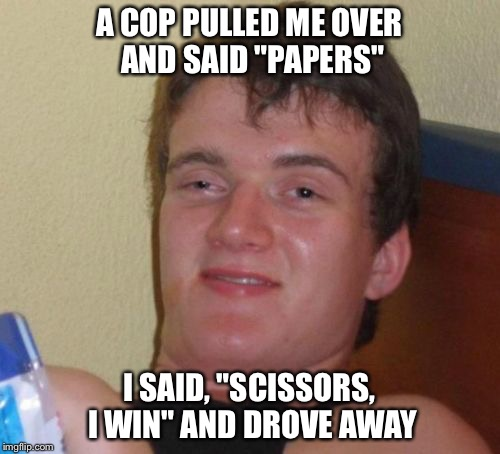 "Hope that was okay... | A COP PULLED ME OVER AND SAID ""PAPERS"" I SAID, ""SCISSORS, I WIN"" AND DROVE AWAY 