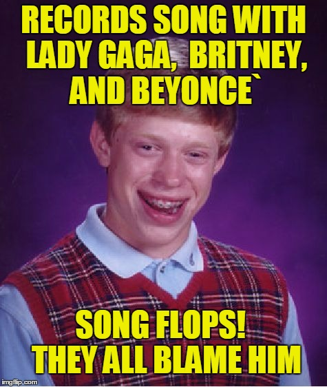 only BRIAN could record a song with those ladies and be unsuccessful  :-( | RECORDS SONG WITH LADY GAGA,  BRITNEY, AND BEYONCE` SONG FLOPS!  THEY ALL BLAME HIM | image tagged in memes,bad luck brian | made w/ Imgflip meme maker