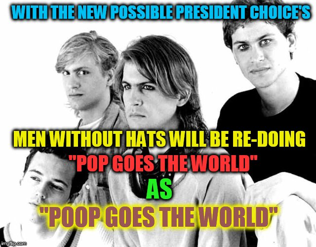 Men Without Hats (A rhythmofyouth Template) | WITH THE NEW POSSIBLE PRESIDENT CHOICE'S MEN WITHOUT HATS WILL BE RE-DOING ''POOP GOES THE WORLD'' AS ''POP GOES THE WORLD'' | image tagged in men without hats,pop goes the world,poop,music,presidential race,funny meme | made w/ Imgflip meme maker